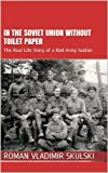 In the Soviet Union without Toilet Paper: The Real Life Story of a Red Army Soldier