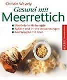 Gesund mit Meerrettich: Überlieferte Heilrezepte. Äußere und innere Anwendungen. Kochrezepte mit Kren