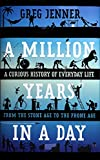 """Greg Jenner, """"A Million Years in a Day: A Curious History of Everyday Life from Stone Age to Phone Age"""" (St. Martin's Press, 2016)"""