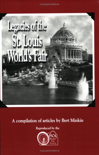 Legacies Of The St. Louis World'S Fair: A Compilation Of Articles By Bert Minkin