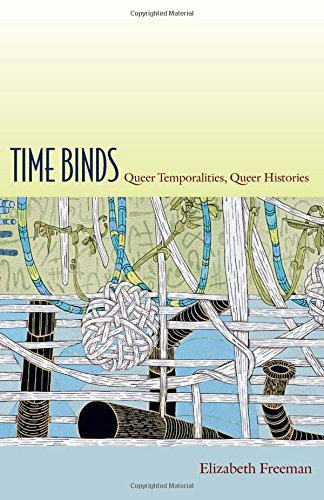 Time Binds: Queer Temporalities, Queer Histories (Perverse Modernities: A Series Edited by Jack Halberstam and Lisa Lowe) by Elizabeth Freeman