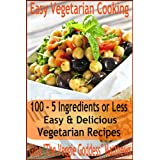 Easy Vegetarian Cooking: 100 - 5 Ingredients or Less, Easy & Delicious Vegetarian Recipes (Vegetarian Cookbook) ~ Gina 'The Veggie...