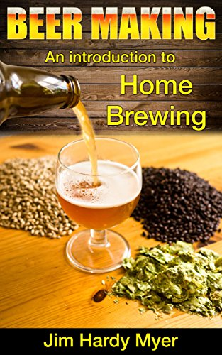 Beer: Beer Making: An Introduction To Home Brewing (home brew, brewery, craft beer, beer recipes, lager, beer making, homebrew) by Jim Hardy Meyer