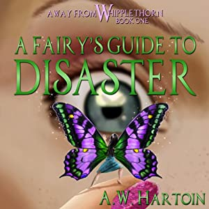 A Fairy's Guide to Disaster: Away From Whipplethorn, Book 1 | [A. W. Hartoin]