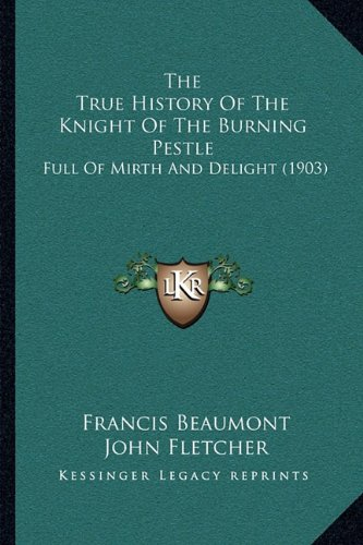 The True History of the Knight of the Burning Pestle: Full of Mirth and Delight (1903)