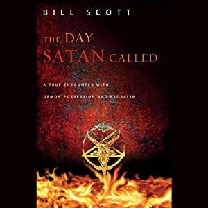The Day Satan Called: A True Encounter with Demon Possession and Exorcism | [Bill Scott]