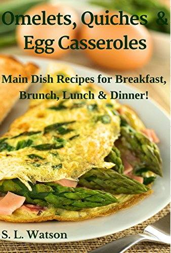 Omelets, Quiches & Egg Casseroles: Main Dish Recipes For Breakfast, Brunch, Lunch & Dinner! (Southern Cooking Recipes Book 21) by S. L. Watson
