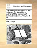 img - for The victim of prejudice. In two volumes. By Mary Hays, author of The memoirs of Emma Courtney. ... Volume 1 of 2 book / textbook / text book