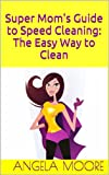 Super Moms Guide to Speed Cleaning: The Easy Way to Clean (Super Moms Guides)
