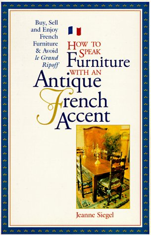 How to Speak Furniture With an Antique French Accent: Formal and Regional Furniture Charts Clues, Clarifications, History, and Characteristics Buyin