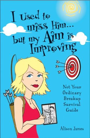 I Used To Miss Him...But My Aim Is Improving: Not Your Ordinary Breakup Survival Guide, Alison James