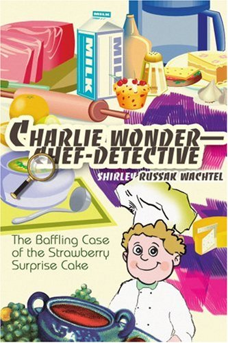 Charlie Wonder--Chef-Detective: The Baffling Case of the Strawberry Surprise Cake
