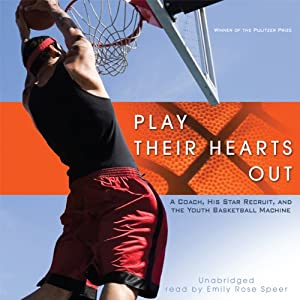 Play Their Hearts Out: A Coach, His Star Recruit, and the Youth Basketball Machine | [George Dohrmann]