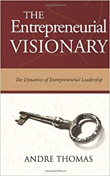 The Entrepreneurial Visionary: The Dynamics Of Entrepreneurial Leadership (The Visionary Series) (Volume 4)