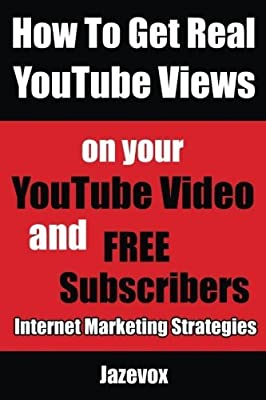 How To Get Real YouTube Views On Your YouTube Video and Free Subscribers: Internet Marketing Strategies (Volume 1) by Jazevox (2015-09-03)