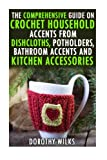 The Comprehensive Guide on Crochet Household Accents from Dishcloths, Potholders, Bathroom Accents and Kitchen Accessories.