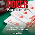 Poker: Poker Strategy: The Top 100 Best Ways To Greatly Improve Your Poker Game   Ace McCloud