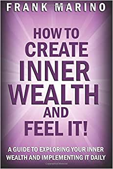 How To Create Inner Wealth And Feel It: A Guide To Exploring Your Inner Wealth And Implementing It Daily