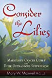 img - for Consider the Lilies: A Review of Cures for Cancer and their Unlawful Suppression book / textbook / text book
