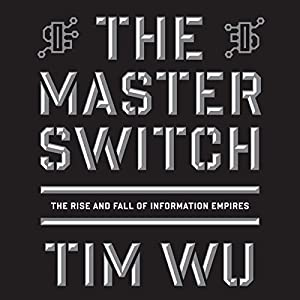 The Master Switch: The Rise and Fall of Information Empires | [Tim Wu]