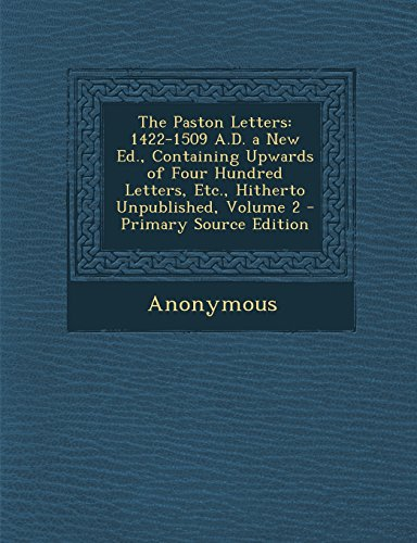 The Paston Letters: 1422-1509 A.D. a New Ed., Containing Upwards of Four Hundred Letters, Etc., Hitherto Unpublished, Volume 2 - Primary S