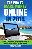 Top Way to Make Money Online In 2014: A Simple, Practical, Step by Step Guide to Generating a Passive Income Online.