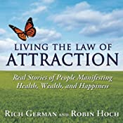 Living the Law of Attraction: Real Stories of People Manifesting Health, Wealth, and Happiness | [Rich German, Robin Hoch]