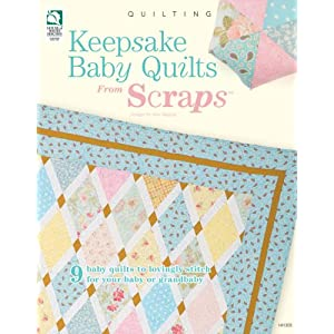 Keepsake Baby Quilts from Scraps: 9 Baby Quilts to Lovingly Stitch for Your Baby or Grandbaby