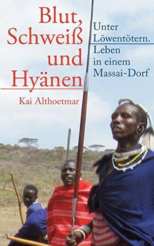 Blut, Schweiß Und Hyänen: Unter Löwentötern. Leben in Einem Massai-dorf: Volume 11