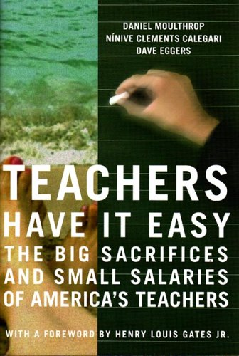 Teachers Have It Easy : The Big Sacrifices And Small Salaries Of Americas Teachers, DAVE EGGERS, DANIEL MOULTHROP, NINIVE CLEMENTS CALEGARI