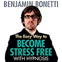 The Easy Way to Become Stress Free with Hypnosis  by Benjamin Bonetti Narrated by Benjamin Bonetti