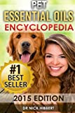 Pet Essential Oils: Encyclopedia 2015 Edition (Proven Oils Recipes for your Pets that are Easy, Safe and Natural)