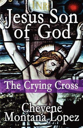 Book: Jesus Son of God - The Crying Cross by Cheyene Montana Lopez