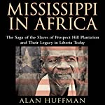 Mississippi in Africa: The Saga of the Slaves of Prospect Hill Plantation and Their Legacy in Liberia Today | Alan Huffman