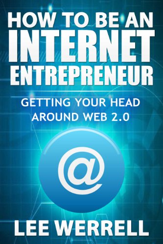 Lee Werrell - How To Be an Internet Entrepreneur: Getting Your Head Around Web 2.0: Learning the basics of being a Social Media Webmaster