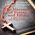 The Necessity of Prayer and Faith: A Bible Study and Prayer Guide Audiobook by E. M. Bounds Narrated by Glenn Langohr