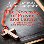 The Necessity of Prayer and Faith: A Bible Study and Prayer Guide | E. M. Bounds