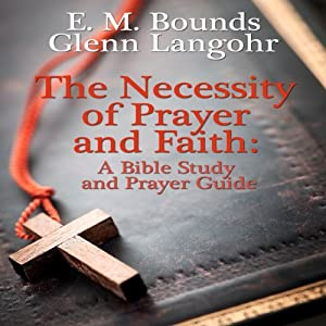 The Necessity of Prayer and Faith: A Bible Study and Prayer Guide Audiobook