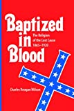 Baptized in Blood: The Religion of the Lost Cause, 1865-1920 (0820306819) by Wilson, Charles Reagan