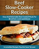 Beef Slow Cooker Recipes: Easy and Delectable Slow Cooked Meals For Breakfast, Lunch and Dinner (The Easy Recipe)