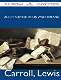 Lewis Carroll Alice's Adventures in Wonderland - The Original Classic Edition