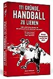 111 Gründe, Handball zu lieben: Eine Liebeserklärung an...