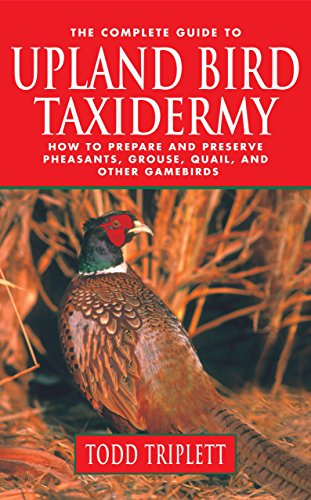 The Complete Guide to Upland Bird Taxidermy: How to Prepare and Preserve Pheasants, Grouse, Quail, and other Gamebirds