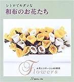 レトロでモダンな和布のお花たち—お花とコサージュ60種類