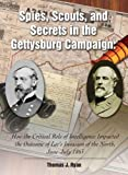 Spies, Scouts, and Secrets in the Gettysburg Campaign: How the Critical Role of Intelligence Impacted the Outcome of Lee's Invasion of the North, June-July 1863