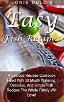 EASY FISH RECIPES: A SEAFOOD RECIPES COOKBOOK FILLED WITH 30 MOUTH WATERING, DELICIOUS, AND SIMPLE FISH RECIPES THE WHOLE FAMILY WILL LOVE!