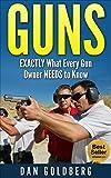 Guns: EXACTLY What Every Gun Owner NEEDS to Know (Self-Defense, Security, Hunting, Sport, Police, Gun Book, Gun, Guns, Gun Guide)