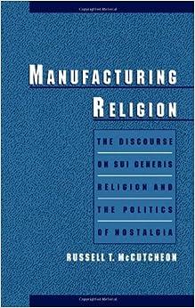 Manufacturing Religion: The Discourse of Sui Generis Religion & the Politics of Nostalgia: Discourse of Sui Generis Religion and the Politics of Nostalgia