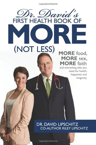 Dr. David'S First Health Book Of More (Not Less): More Food, More Sex, More Faith, And Everything Else You Need For Health, Happiness And Longevity.
