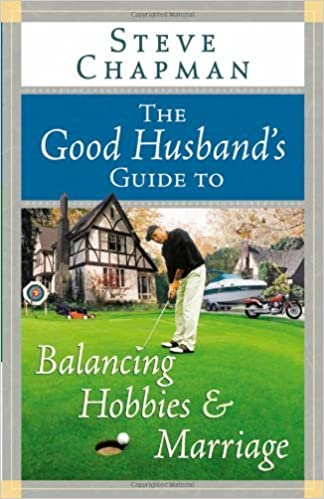 The Good Husband's Guide to Balancing Hobbies and Marriage (Chapman, Steve)